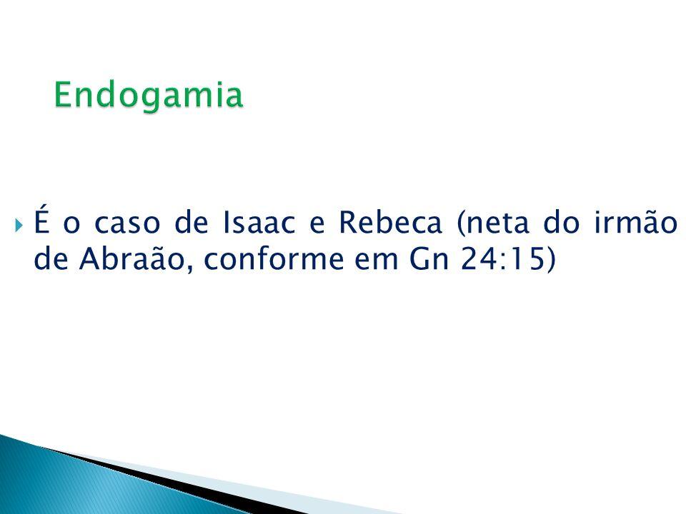 É o caso de Isaac e Rebeca (neta do irmão de Abraão, conforme em Gn 24:15)