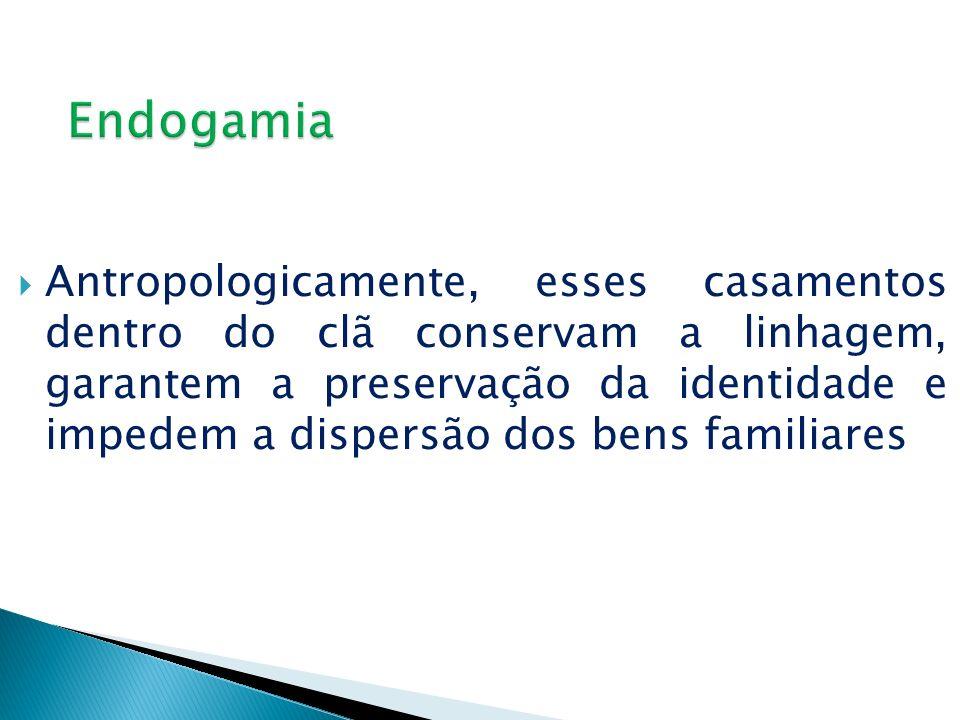 Antropologicamente, esses casamentos dentro do clã conservam a linhagem, garantem a preservação da identidade e impedem a dispersão dos bens familiare