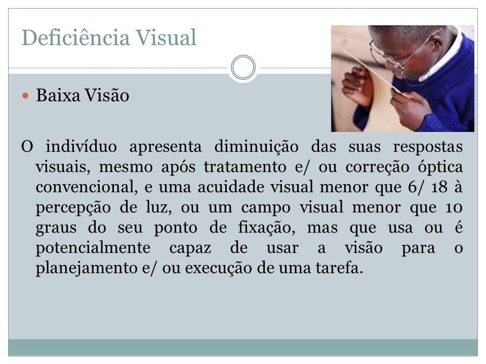 Deficiência Visual Baixa Visão O indivíduo apresenta diminuição das suas respostas visuais, mesmo após tratamento e/ ou correção óptica convencional,