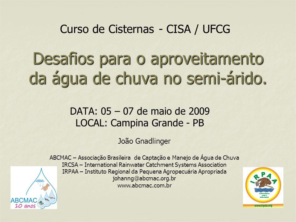 Desafios para o aproveitamento da água de chuva no semi-árido. DATA: 05 – 07 de maio de 2009 LOCAL: Campina Grande - PB João Gnadlinger ABCMAC – Assoc