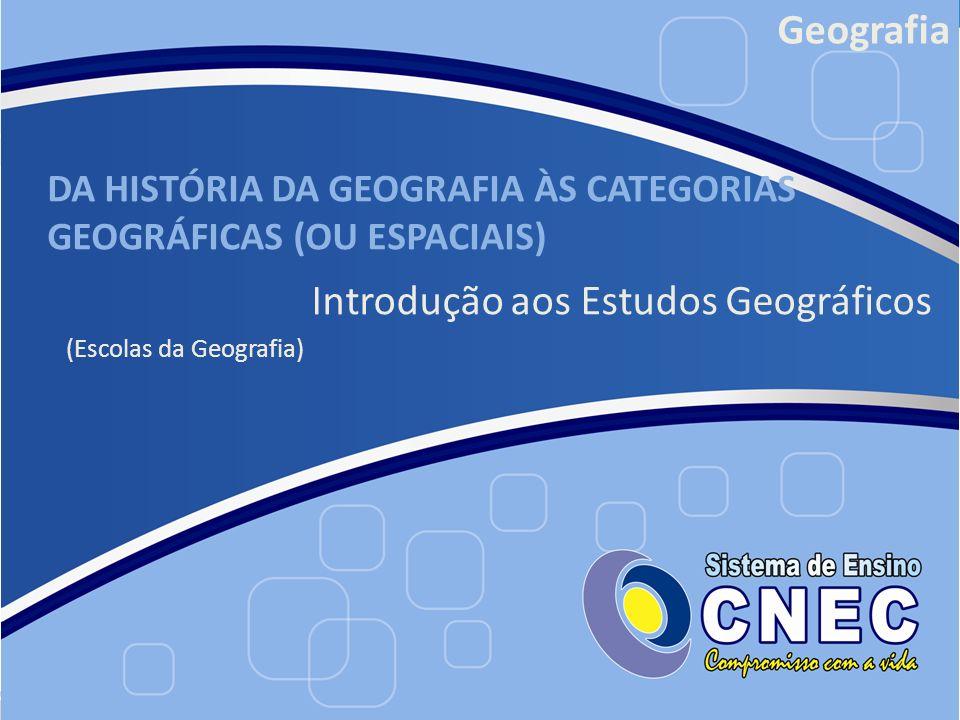 DA HISTÓRIA DA GEOGRAFIA ÀS CATEGORIAS GEOGRÁFICAS (OU ESPACIAIS) Introdução aos Estudos Geográficos (Escolas da Geografia) Geografia