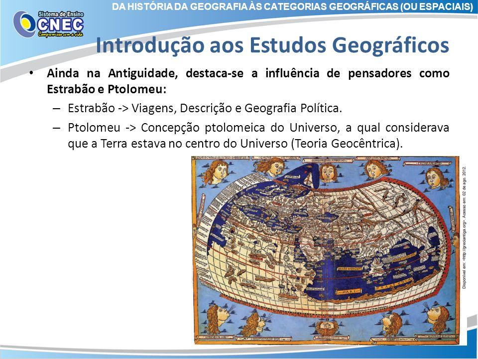 Introdução aos Estudos Geográficos Ainda na Antiguidade, destaca-se a influência de pensadores como Estrabão e Ptolomeu: – Estrabão -> Viagens, Descri