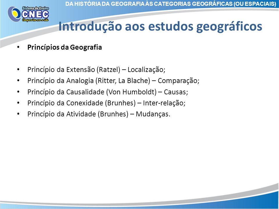 Introdução aos estudos geográficos Princípios da Geografia Princípio da Extensão (Ratzel) – Localização; Princípio da Analogia (Ritter, La Blache) – C
