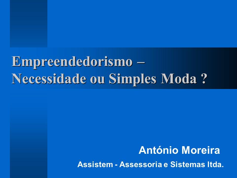 Empreendedorismo – Necessidade ou Simples Moda ? António Moreira Assistem - Assessoria e Sistemas ltda.