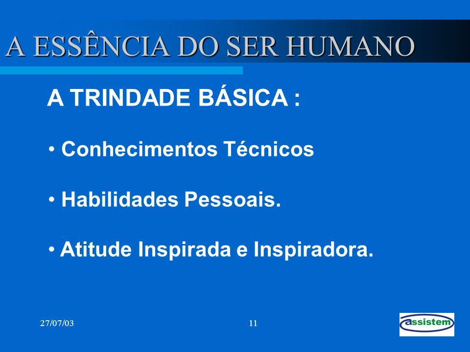 27/07/0311 A ESSÊNCIA DO SER HUMANO Conhecimentos Técnicos Habilidades Pessoais. Atitude Inspirada e Inspiradora. A TRINDADE BÁSICA :