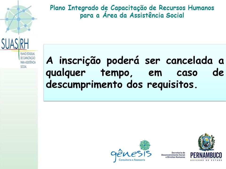 A inscrição poderá ser cancelada a qualquer tempo, em caso de descumprimento dos requisitos. Plano Integrado de Capacitação de Recursos Humanos para a