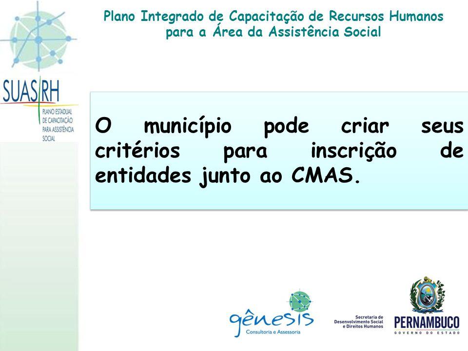O município pode criar seus critérios para inscrição de entidades junto ao CMAS. Plano Integrado de Capacitação de Recursos Humanos para a Área da Ass