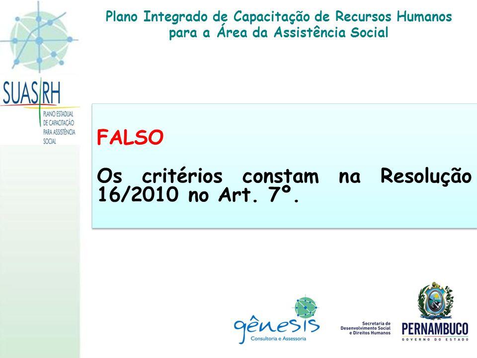 FALSO Os critérios constam na Resolução 16/2010 no Art. 7º. FALSO Os critérios constam na Resolução 16/2010 no Art. 7º. Plano Integrado de Capacitação