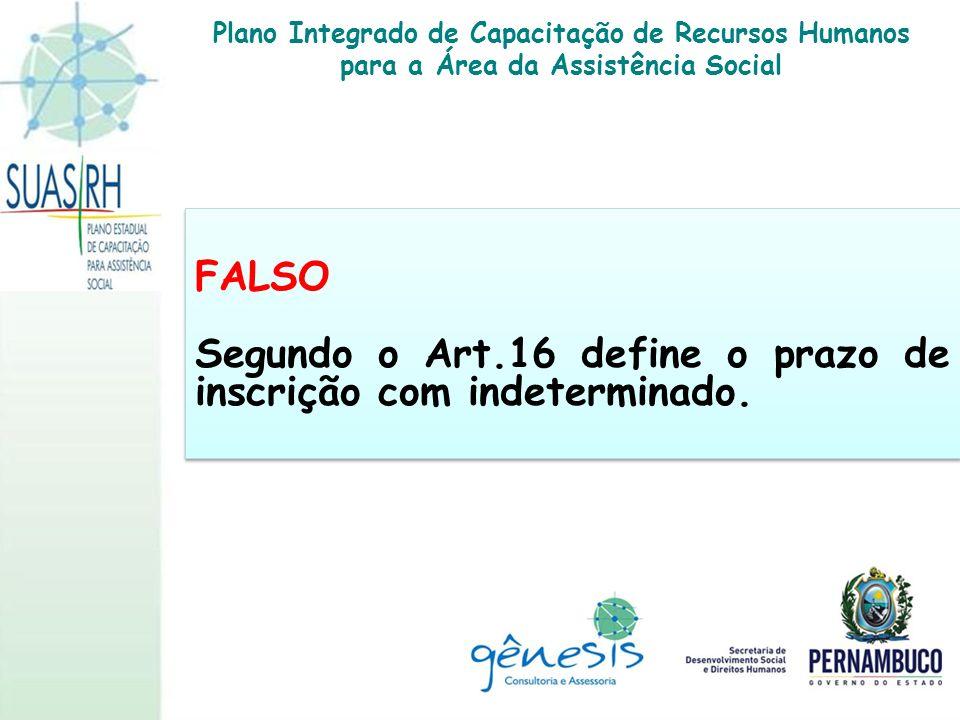 FALSO Segundo o Art.16 define o prazo de inscrição com indeterminado. FALSO Segundo o Art.16 define o prazo de inscrição com indeterminado. Plano Inte