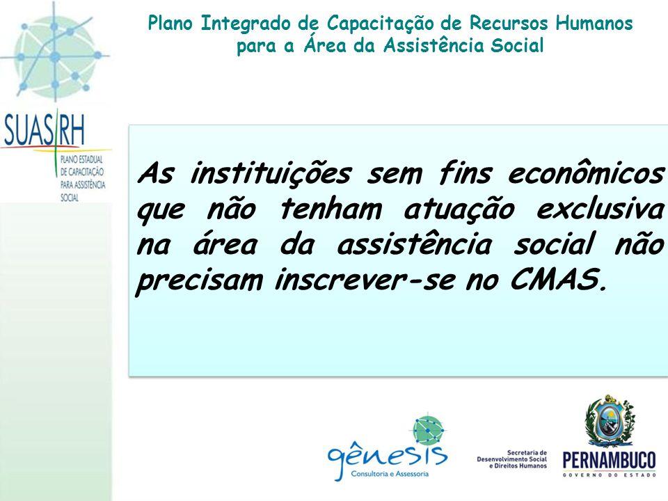 As instituições sem fins econômicos que não tenham atuação exclusiva na área da assistência social não precisam inscrever-se no CMAS. Plano Integrado