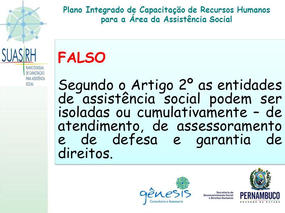 FALSO Segundo o Artigo 2º as entidades de assistência social podem ser isoladas ou cumulativamente – de atendimento, de assessoramento e de defesa e g