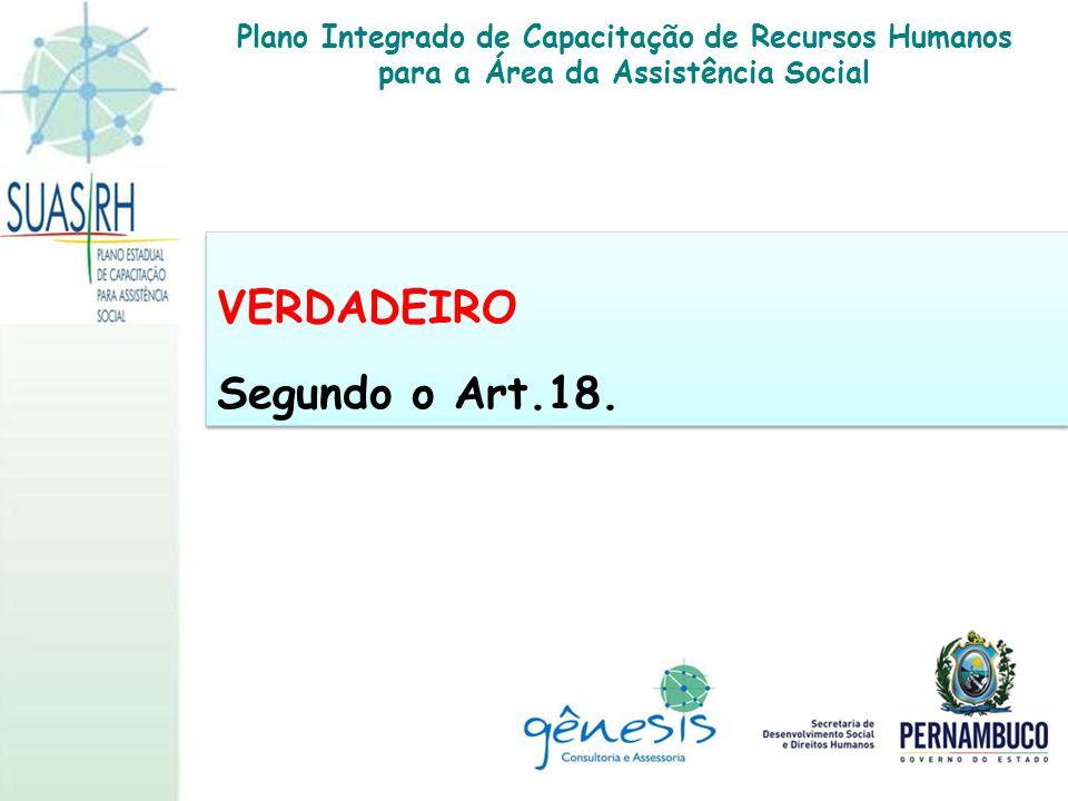VERDADEIRO Segundo o Art.18. VERDADEIRO Segundo o Art.18. Plano Integrado de Capacitação de Recursos Humanos para a Área da Assistência Social