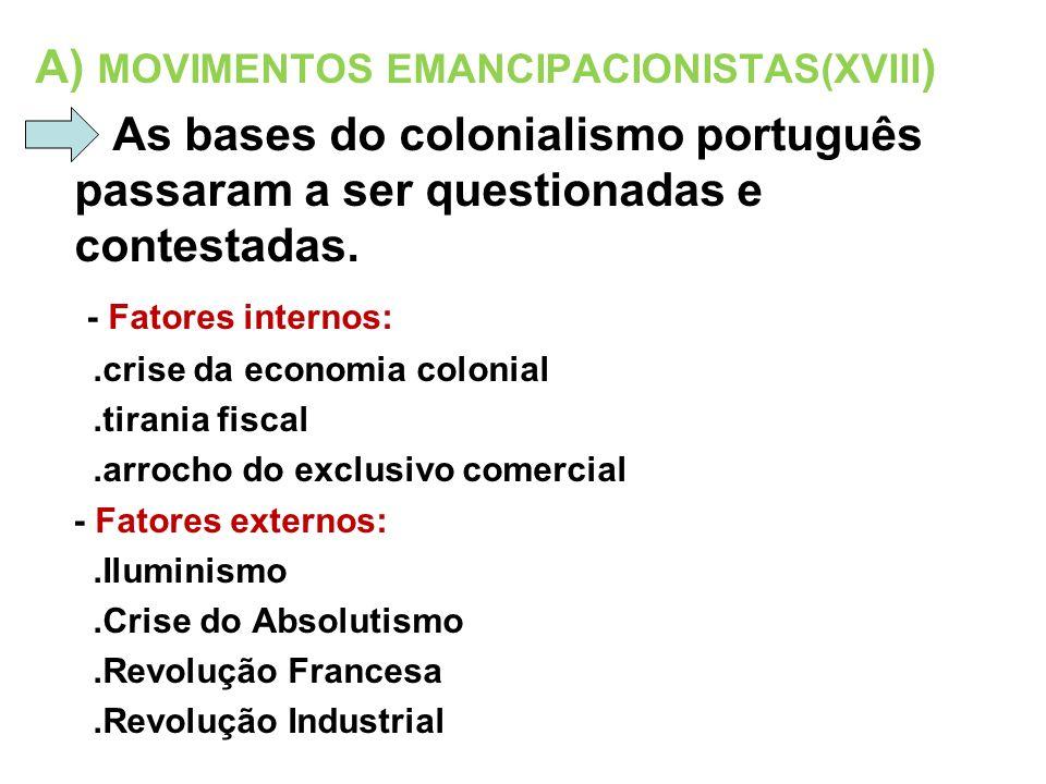 A) MOVIMENTOS EMANCIPACIONISTAS(XVIII ) As bases do colonialismo português passaram a ser questionadas e contestadas. - Fatores internos:.crise da eco