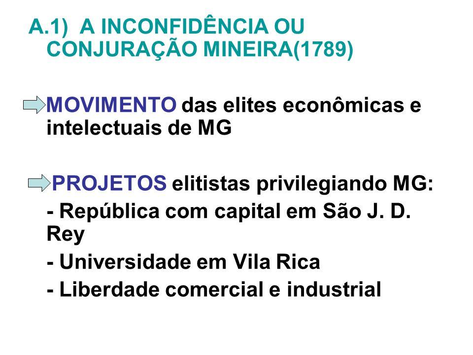A.1) A INCONFIDÊNCIA OU CONJURAÇÃO MINEIRA(1789) MOVIMENTO das elites econômicas e intelectuais de MG PROJETOS elitistas privilegiando MG: - República