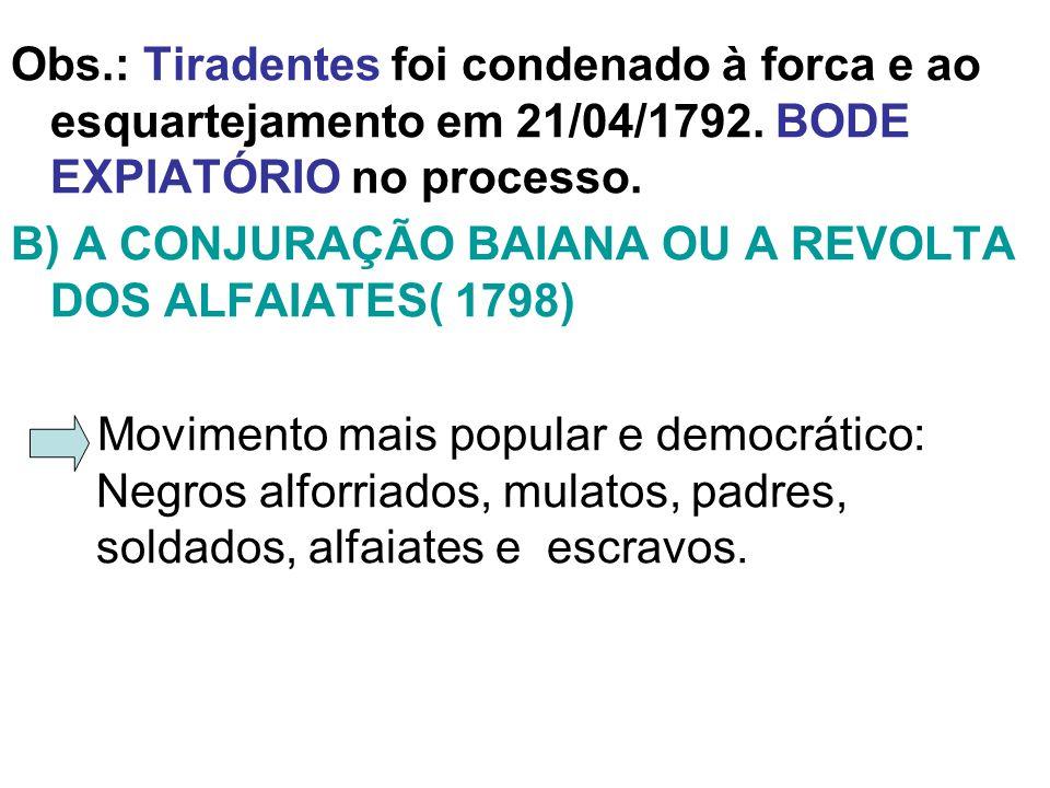 Obs.: Tiradentes foi condenado à forca e ao esquartejamento em 21/04/1792. BODE EXPIATÓRIO no processo. B) A CONJURAÇÃO BAIANA OU A REVOLTA DOS ALFAIA