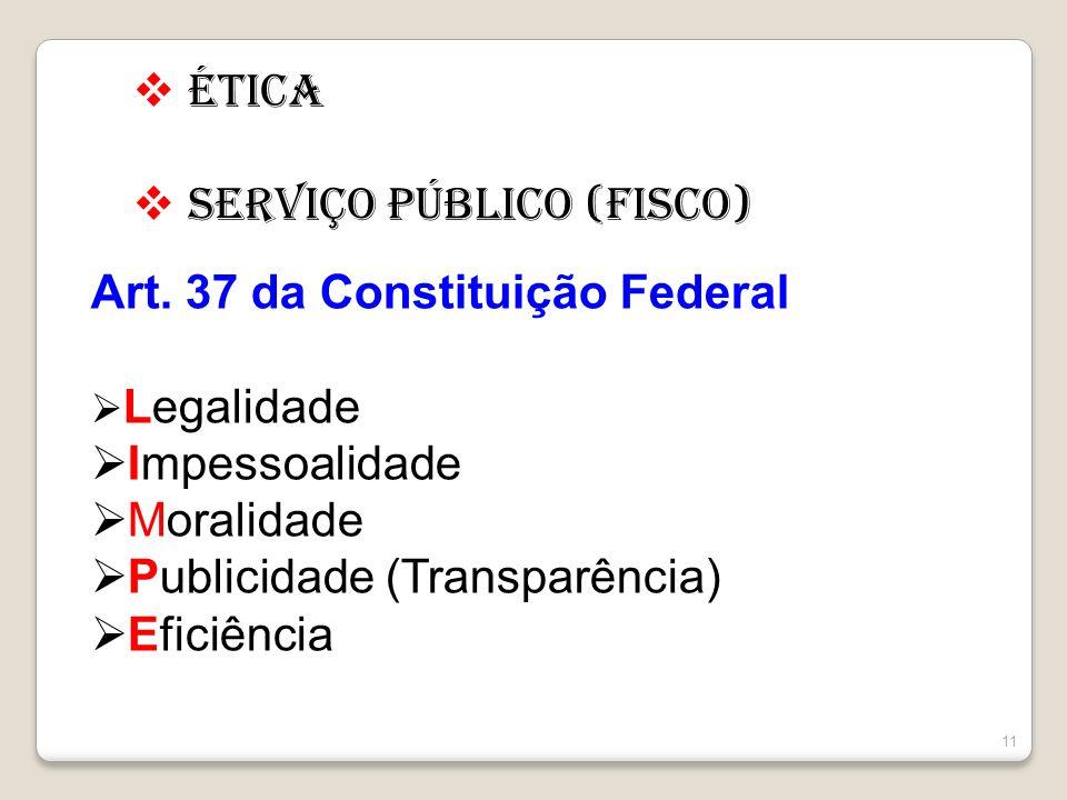 11 Ética Serviço Público (FISCO) Art. 37 da Constituição Federal Legalidade Impessoalidade Moralidade Publicidade (Transparência) Eficiência