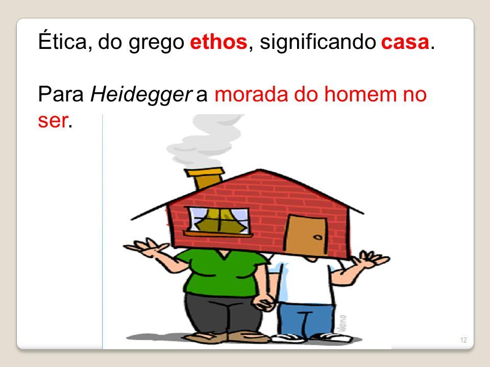 12 Ética, do grego ethos, significando casa. Para Heidegger a morada do homem no ser.
