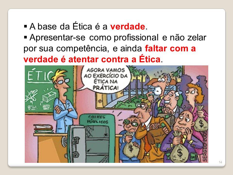 14 A base da Ética é a verdade. Apresentar-se como profissional e não zelar por sua competência, e ainda faltar com a verdade é atentar contra a Ética