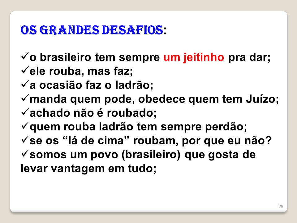 29 OS Grandes desafios : o brasileiro tem sempre um jeitinho pra dar; ele rouba, mas faz; a ocasião faz o ladrão; manda quem pode, obedece quem tem Ju