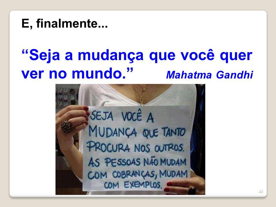 43 E, finalmente... Seja a mudança que você quer ver no mundo. Mahatma Gandhi