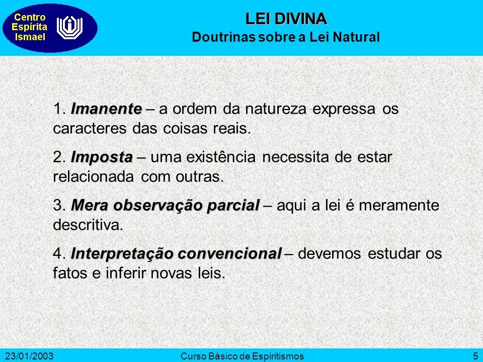 23/01/2003Curso Básico de Espiritismos5 Imanente 1. Imanente – a ordem da natureza expressa os caracteres das coisas reais. Imposta 2. Imposta – uma e