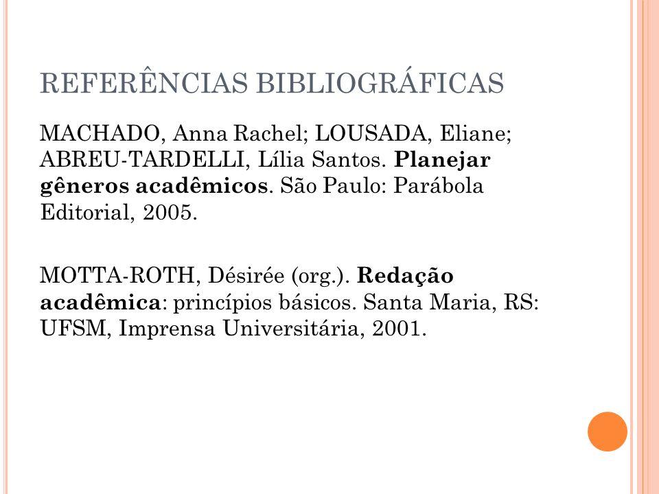 REFERÊNCIAS BIBLIOGRÁFICAS MACHADO, Anna Rachel; LOUSADA, Eliane; ABREU-TARDELLI, Lília Santos. Planejar gêneros acadêmicos. São Paulo: Parábola Edito
