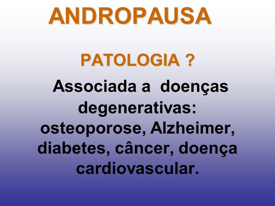 PATOLOGIA ? Associada a doenças degenerativas: osteoporose, Alzheimer, diabetes, câncer, doença cardiovascular.ANDROPAUSA