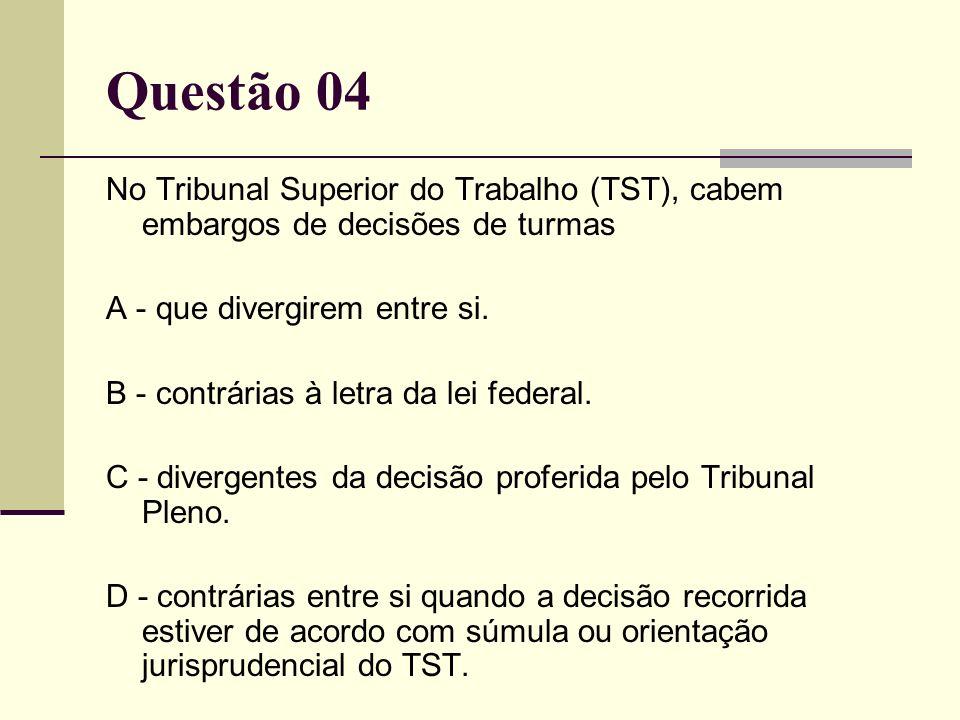 Questão 04 No Tribunal Superior do Trabalho (TST), cabem embargos de decisões de turmas A - que divergirem entre si. B - contrárias à letra da lei fed