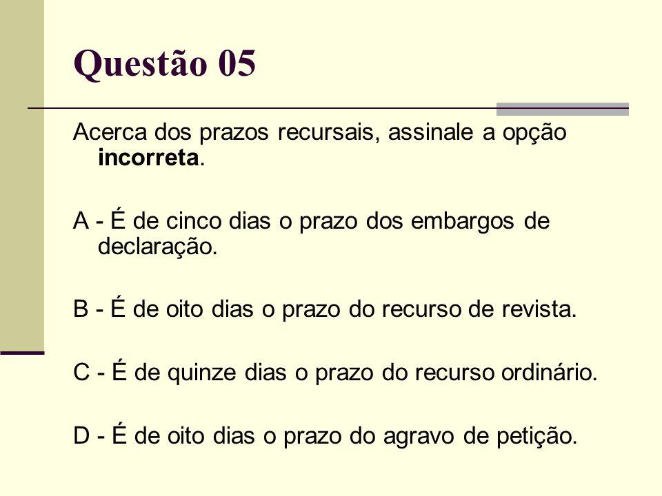 Questão 05 Acerca dos prazos recursais, assinale a opção incorreta. A - É de cinco dias o prazo dos embargos de declaração. B - É de oito dias o prazo