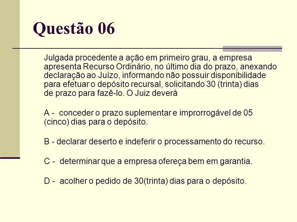 Questão 06 Julgada procedente a ação em primeiro grau, a empresa apresenta Recurso Ordinário, no último dia do prazo, anexando declaração ao Juízo, in