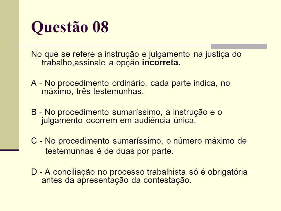 Questão 08 No que se refere a instrução e julgamento na justiça do trabalho,assinale a opção incorreta. A - No procedimento ordinário, cada parte indi