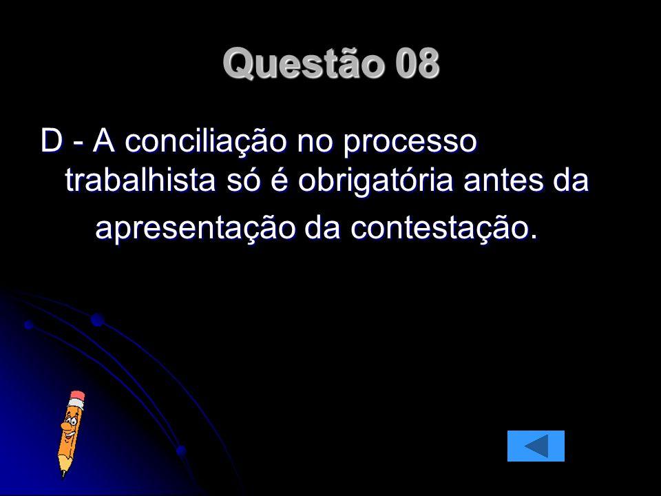 Questão 08 D - A conciliação no processo trabalhista só é obrigatória antes da apresentação da contestação. apresentação da contestação.
