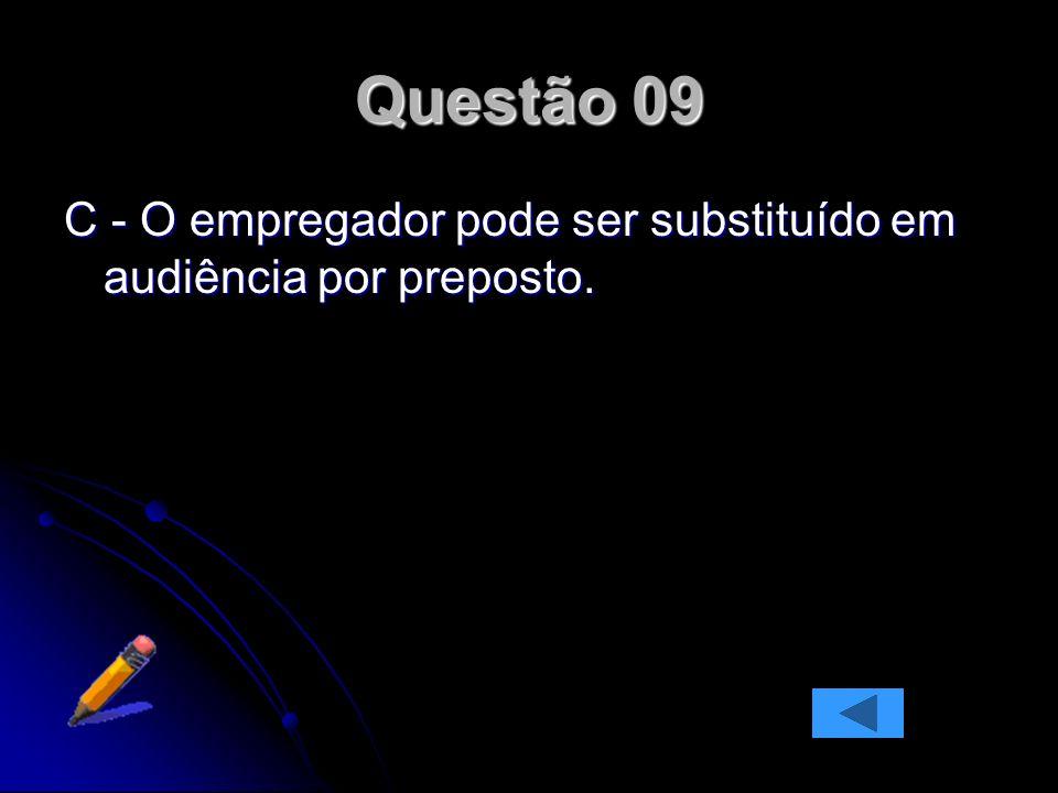 Questão 09 C - O empregador pode ser substituído em audiência por preposto.