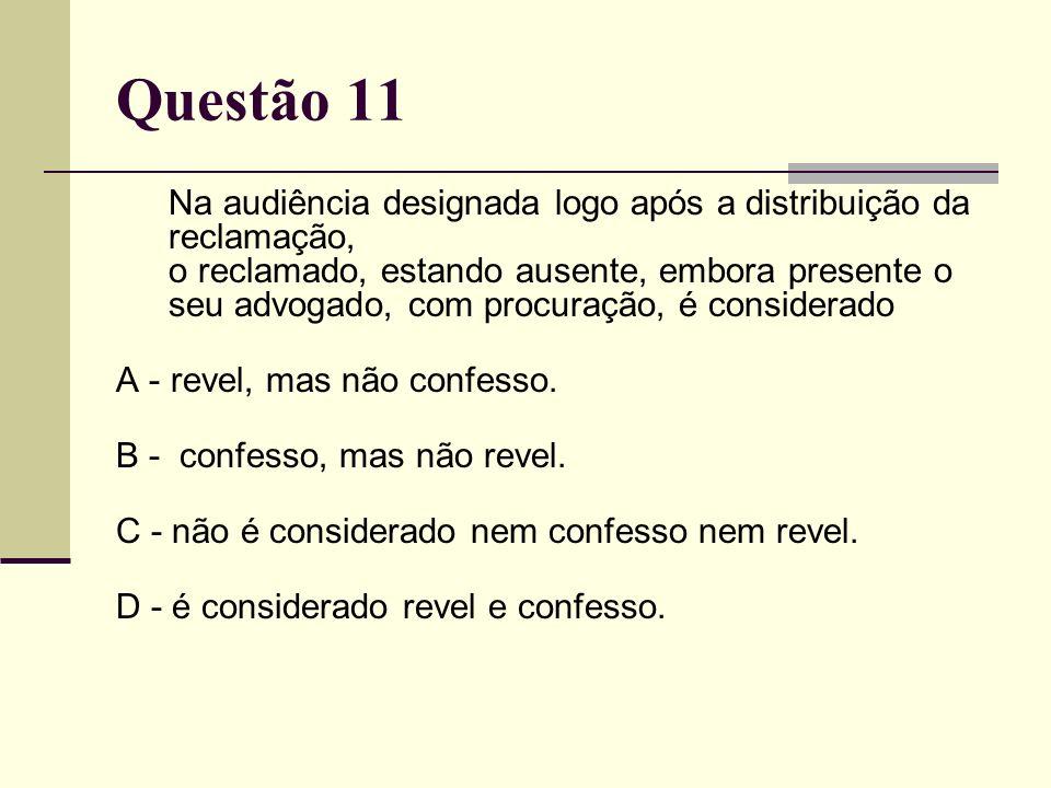Questão 11 Na audiência designada logo após a distribuição da reclamação, o reclamado, estando ausente, embora presente o seu advogado, com procuração