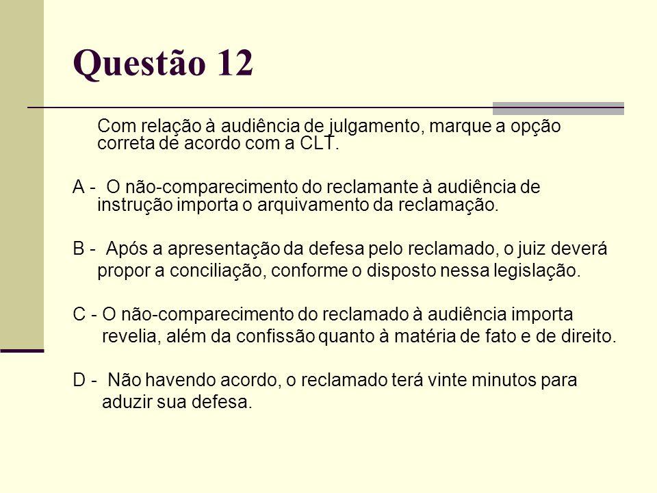Questão 12 Com relação à audiência de julgamento, marque a opção correta de acordo com a CLT. A - O não-comparecimento do reclamante à audiência de in