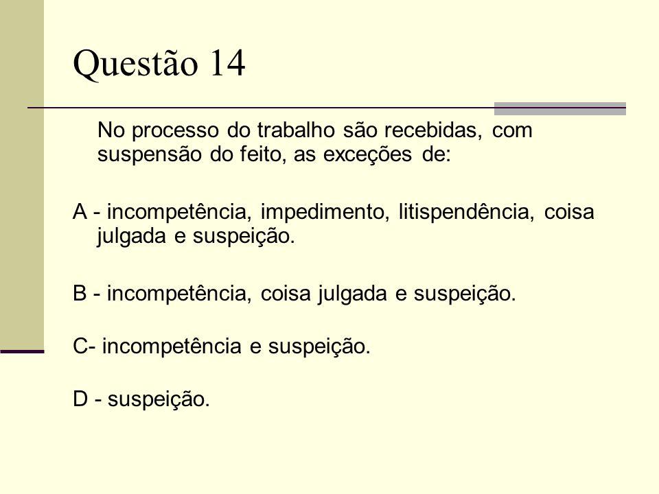 Questão 14 No processo do trabalho são recebidas, com suspensão do feito, as exceções de: A - incompetência, impedimento, litispendência, coisa julgad