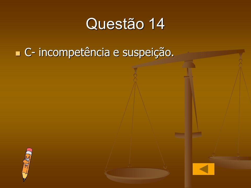 Questão 14 C- incompetência e suspeição. C- incompetência e suspeição.