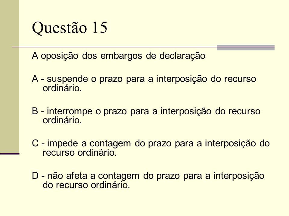 Questão 15 A oposição dos embargos de declaração A - suspende o prazo para a interposição do recurso ordinário. B - interrompe o prazo para a interpos