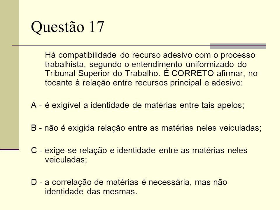 Questão 17 Há compatibilidade do recurso adesivo com o processo trabalhista, segundo o entendimento uniformizado do Tribunal Superior do Trabalho. É C