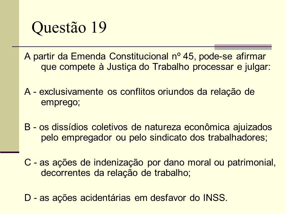Questão 19 A partir da Emenda Constitucional nº 45, pode-se afirmar que compete à Justiça do Trabalho processar e julgar: A - exclusivamente os confli