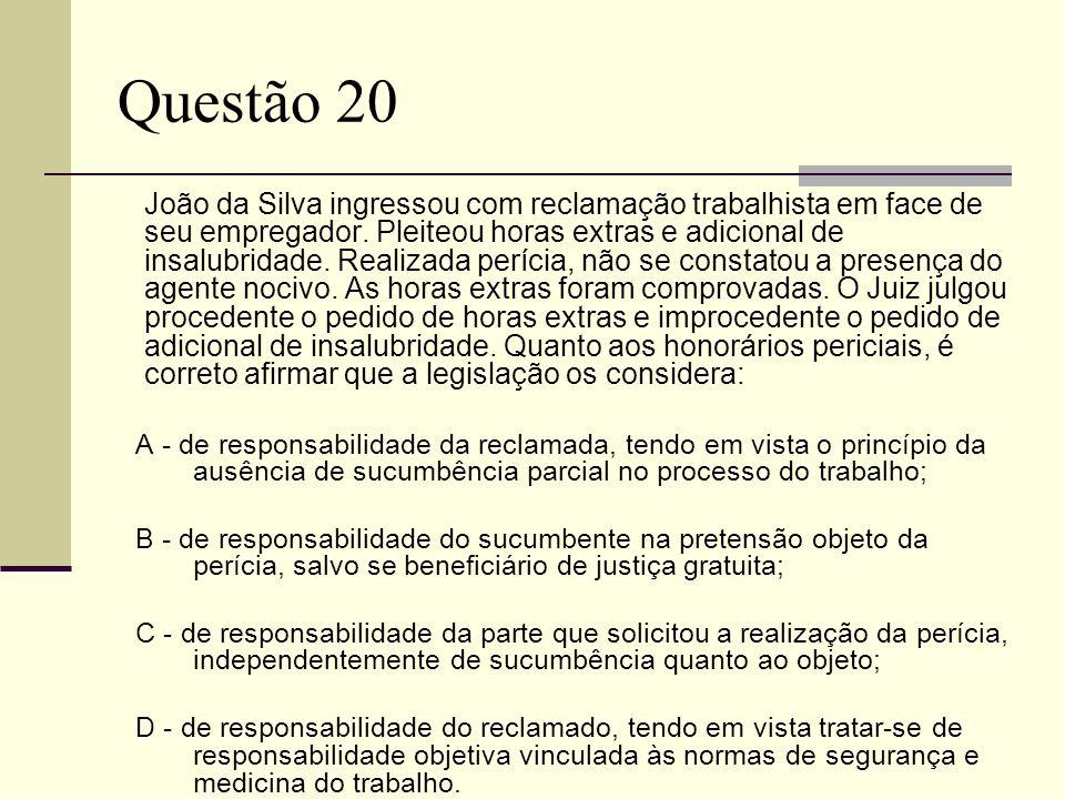 Questão 20 João da Silva ingressou com reclamação trabalhista em face de seu empregador. Pleiteou horas extras e adicional de insalubridade. Realizada