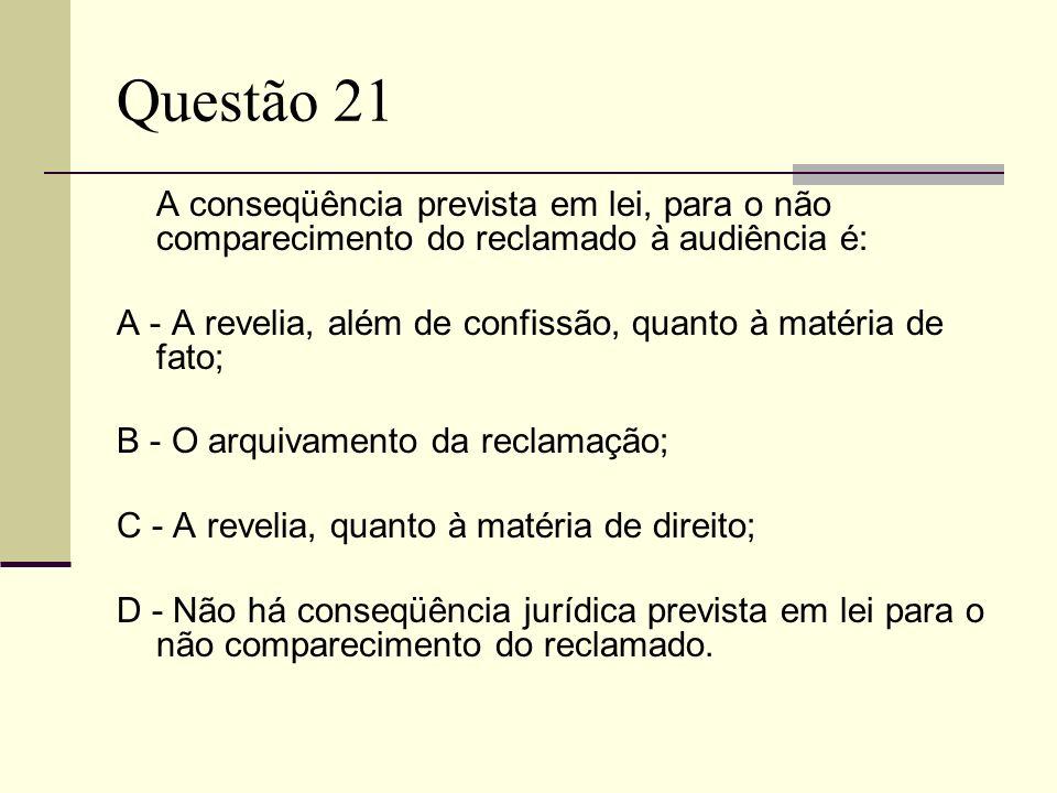 Questão 21 A conseqüência prevista em lei, para o não comparecimento do reclamado à audiência é: A - A revelia, além de confissão, quanto à matéria de