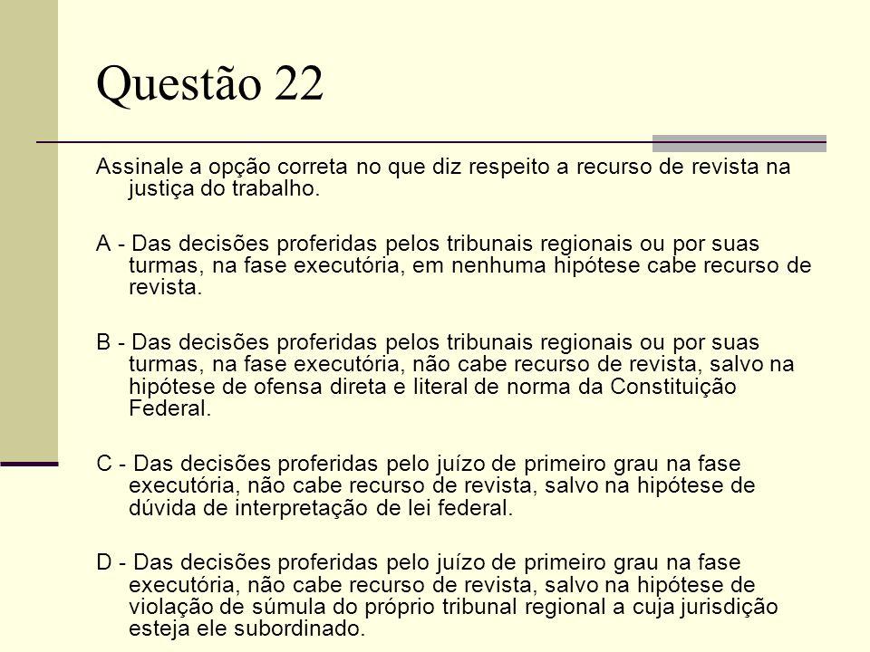 Questão 22 Assinale a opção correta no que diz respeito a recurso de revista na justiça do trabalho. A - Das decisões proferidas pelos tribunais regio