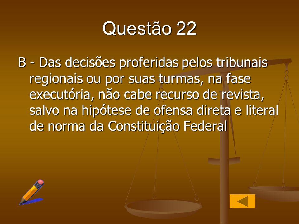 Questão 22 B - Das decisões proferidas pelos tribunais regionais ou por suas turmas, na fase executória, não cabe recurso de revista, salvo na hipótes