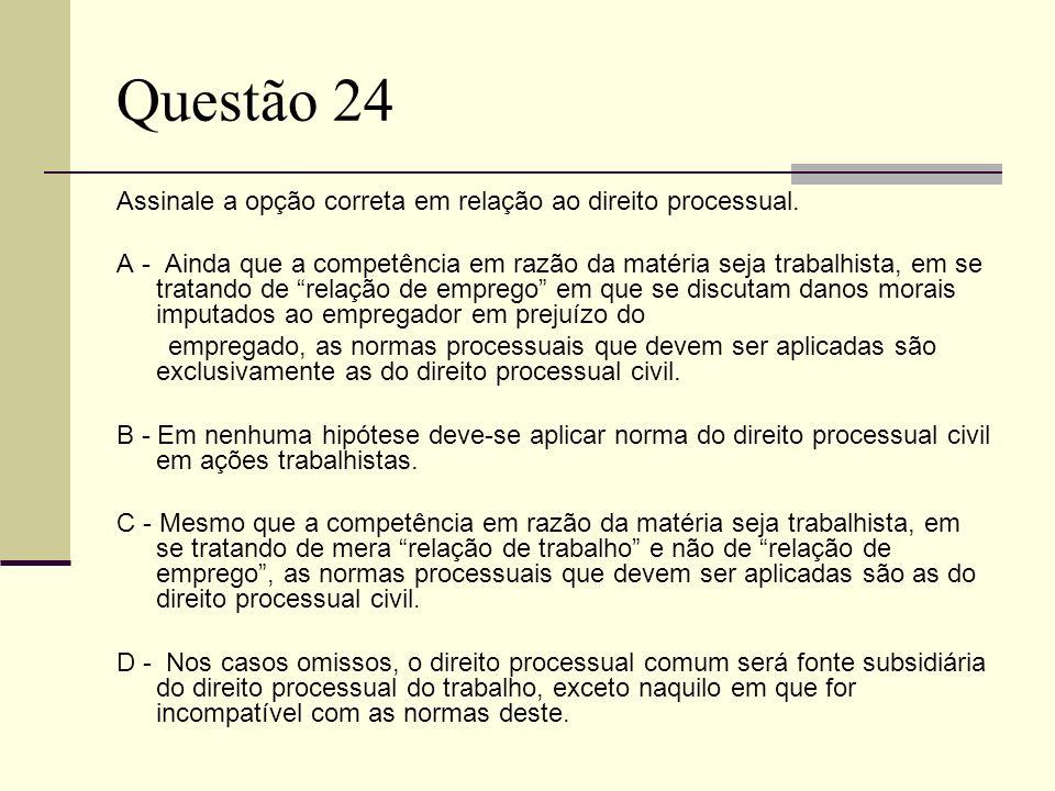 Questão 24 Assinale a opção correta em relação ao direito processual. A - Ainda que a competência em razão da matéria seja trabalhista, em se tratando