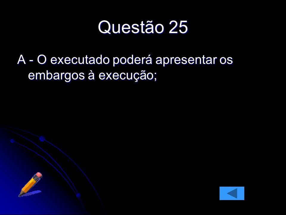 Questão 25 A - O executado poderá apresentar os embargos à execução;