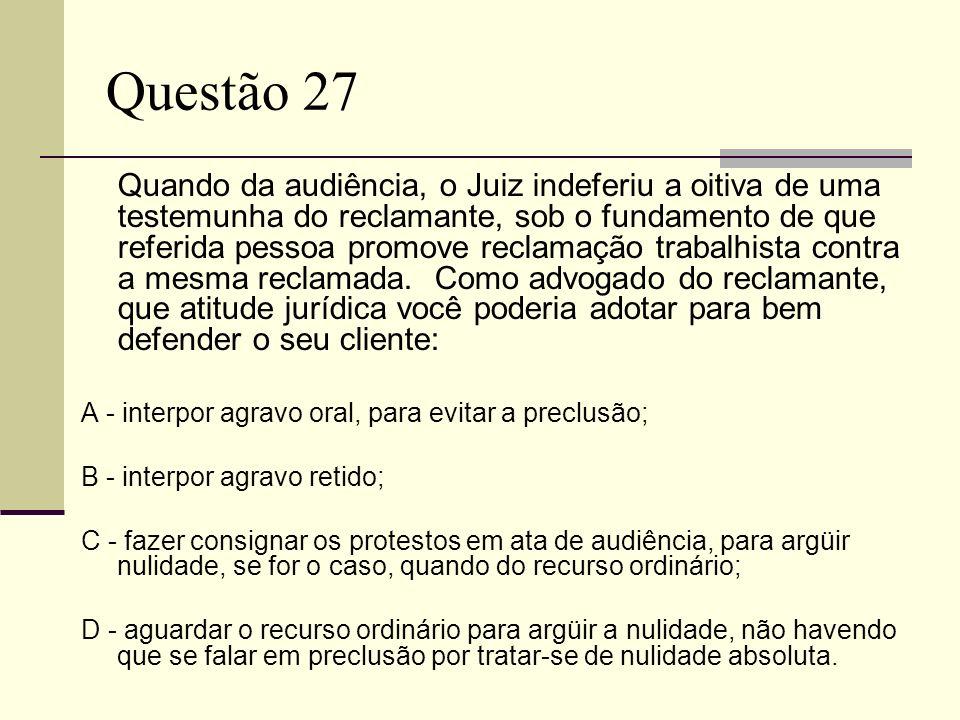Questão 27 Quando da audiência, o Juiz indeferiu a oitiva de uma testemunha do reclamante, sob o fundamento de que referida pessoa promove reclamação