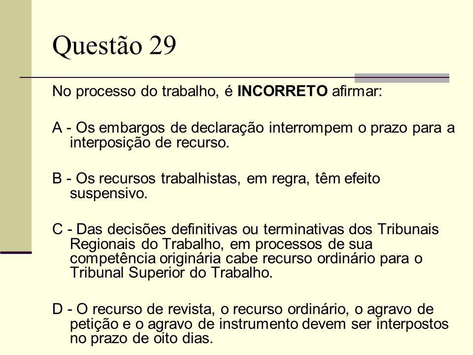 Questão 29 No processo do trabalho, é INCORRETO afirmar: A - Os embargos de declaração interrompem o prazo para a interposição de recurso. B - Os recu
