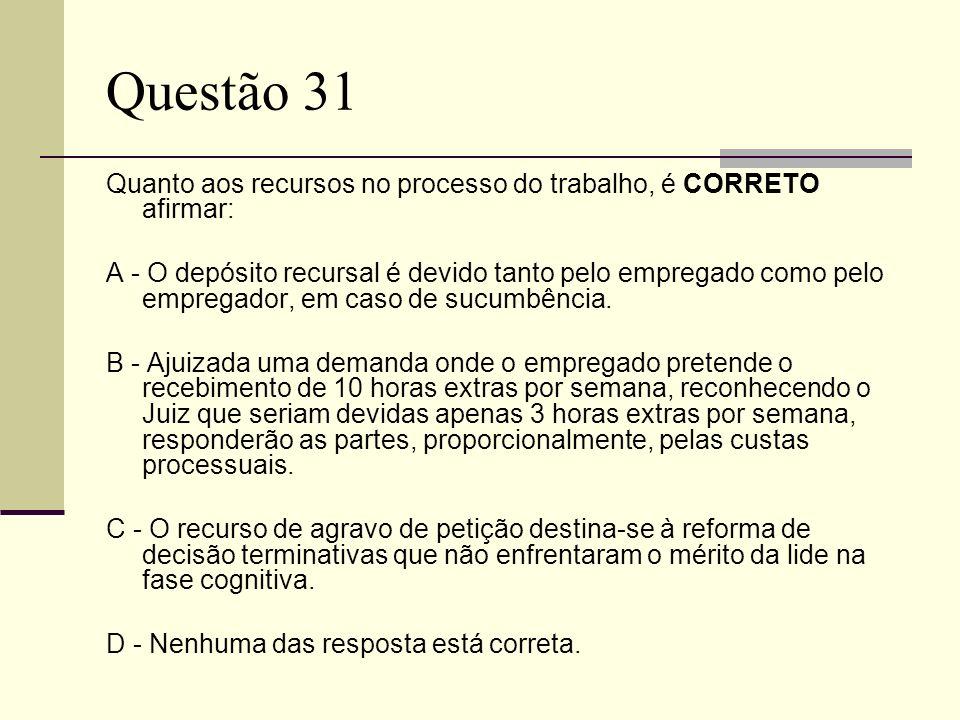 Questão 31 Quanto aos recursos no processo do trabalho, é CORRETO afirmar: A - O depósito recursal é devido tanto pelo empregado como pelo empregador,