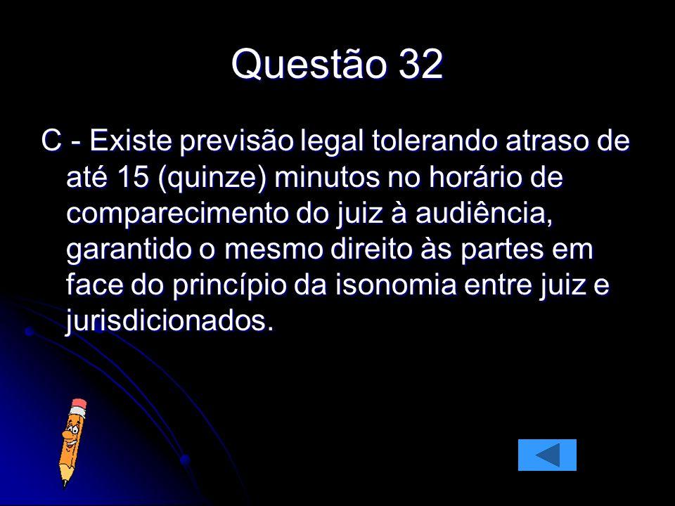 Questão 32 C - Existe previsão legal tolerando atraso de até 15 (quinze) minutos no horário de comparecimento do juiz à audiência, garantido o mesmo d